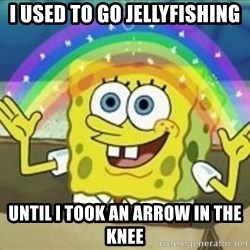 Spongebob - I used to go jellyfishing Until i took an arrow in the knee