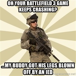 smartass soldier - oh your battlefield 3 game keeps crashing? ...my buddy got his legs blown off by an IED
