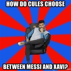 Pique the Philosopher - How do Cules choose between messi and xavi?
