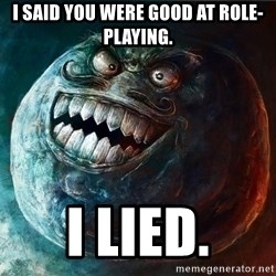 I Lied - I said you were good at role-playing. i lied.