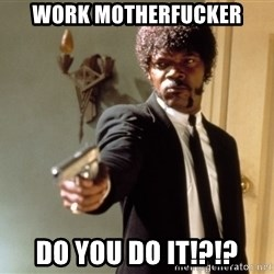 Samuel L Jackson - Work motherfucker do you do it!?!?