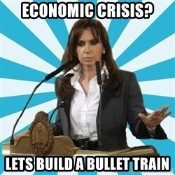 President of Argentina - economic crisis? lets build a bullet train