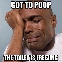 cryingblackman - GOT TO POOP  the toilet is freezing