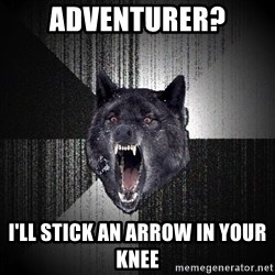 Insanity Wolf - adventurer? i'll stick an arrow in your knee