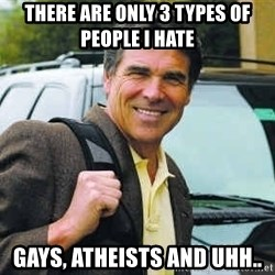 Rick Perry - There are only 3 types of people i hate Gays, Atheists and uhh..