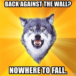 Courage Wolf - Back AGAINST the wall? Nowhere to fall.