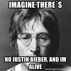 John Lennon - imagine there´s  no justin bieber, and im alive