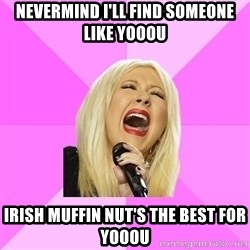 Wrong Lyrics Christina Aguilera - nevermind I'll find someone like yooou irish muffin NUT's the best for yooou