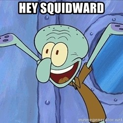 Guess What Squidward - hey squidward