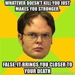 Courage Dwight - Whatever doesn't kill you just makes you stronger. false. it brings you closer to your death