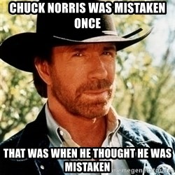 Chuck Norris Pwns - Chuck norris WAS MISTAKEN ONCE that was WHEN he THought he WAS MISTAKEN