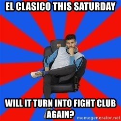Pique the Philosopher - el clasico this saturday Will it turn into fight club again?