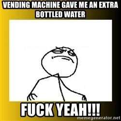 f yeah - Vending machine gave me an extra bottled water fuck yeah!!!