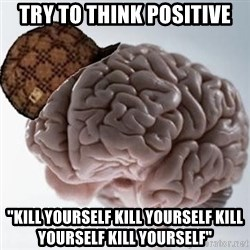 "Scumbag Brain - Try to think positive ""Kill Yourself Kill Yourself Kill Yourself Kill Yourself"""