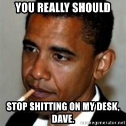 No Bullshit Obama - you really should stop shitting on my desk, dave.