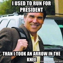 Rick Perry - I used to run for president than i took an arrow in the knee