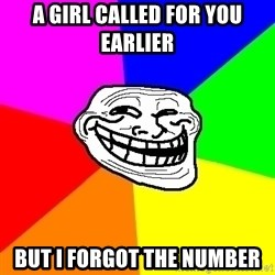 Trollface - A girl called for you earlier but i forgot the number