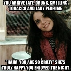 """Good Girlfriend - YOU ARRIVE LATE, DRUNK, SMELLING TOBACCO AND LADY PERFUME """"HAHA, YOU ARE SO CRAZY"""" SHE'S TRULY HAPPY YOU ENJOYED THE NIGHT"""
