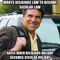Rick Perry - WANTS RELIGIOUS LAW TO BECOME SECULAR LAW HATES WHEN RELIGIOUS HOLIDAY BECOMES SECULAR HOLIDAY