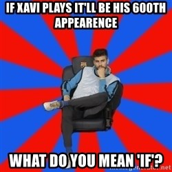 Pique the Philosopher - IF XAVI PLAYS IT'LL BE HIS 600TH APPEARENCE WHAT DO YOU MEAN 'IF'?