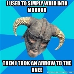 skyrim stan - I USED TO SIMPLY WALK INTO MORDOR THEN I TOOK AN ARROW TO THE KNEE
