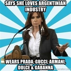 President of Argentina - says she loves argentinian industry wears prada, gucci, armani, dolce & gabanna