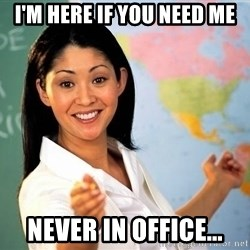Unhelpful High School Teacher - i'm here if you need me never in office...