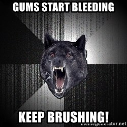 Insanity Wolf - Gums start bleeding KEEP brushing!