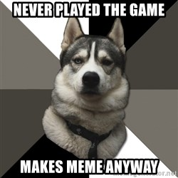 Wise Husky - never played the game makes meme anyway