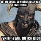 Skyrim Meme Generator - let me guess, someone stole your sweetroll? *sniff* yeah, butch did!