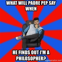 Pique the Philosopher - What will padre pep say when he finds out i'm a philosopher?
