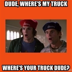 Dude where's my car - Dude, where's my truck Where's your truck dude?