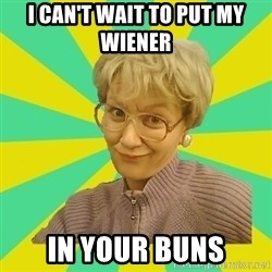 Sexual Innuendo Grandma - I can't wait to put my wiener  IN YOUR BUNS