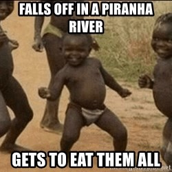 Third World Success - falls off in a piranha river gets to eat them all