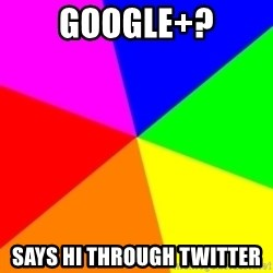 backgrounddd - Google+? Says hi through twitter