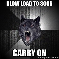 Insanity Wolf - blow load to soon carry on