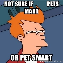 Futurama Fry - NOT SURE IF             PETS MART OR PET SMART