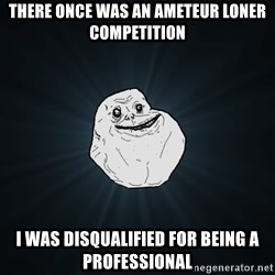 Forever Alone - There once was an ameteur loner competition I was disqualified for being a professional