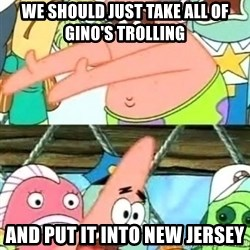 Push it Somewhere Else Patrick - we should just take all of gino's trolling and put it into new jersey