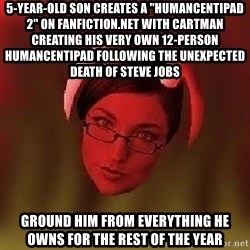 """Bad Nanny - 5-year-old son creates a """"HumancentiPad 2"""" on Fanfiction.net with Cartman creating his very own 12-person HumancentiPad following the unexpected death of Steve Jobs Ground him from everything he owns for the rest of the year"""