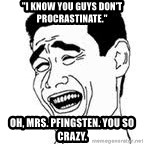 "Yao Ming Meme - ""I know you guys don't procrastinate."" Oh, Mrs. Pfingsten. You so crazy."