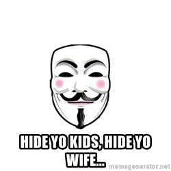 Anon - Hide yo kids, hide yo wife...