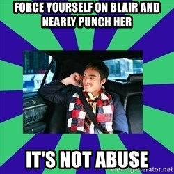 chuck bass - force yourself on blair and nearly punch her it's not abuse