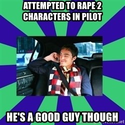 chuck bass - attempted to rape 2 characters in pilot he's a good guy though