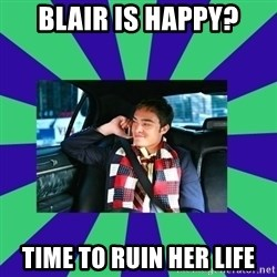 chuck bass - blair is happy? time to ruin her life