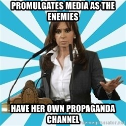 President of Argentina - promulgates media as the enemies have HER own PROPAGANDA channel