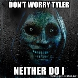 Real Horrifying House Guest - don't worry tyler neither do i