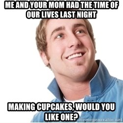 Misunderstood D-Bag - ME AND YOUR MOM HAD THE TIME OF OUR LIVES LAST NIGHT mAKING CUPCAKES, WOULD YOU LIKE ONE?