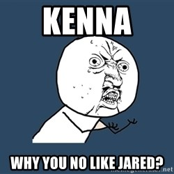 Y U No - Kenna  why you no like jared?