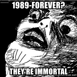 Omg Rage Face - 1989-FOREVER? THEY'RE IMMORTAL